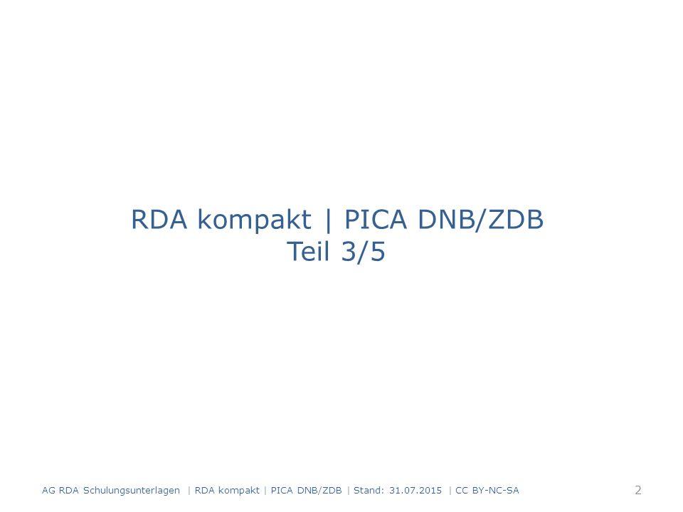 RDA kompakt | PICA DNB/ZDB Teil 3/5 AG RDA Schulungsunterlagen | RDA kompakt | PICA DNB/ZDB | Stand: 31.07.2015 | CC BY-NC-SA 2