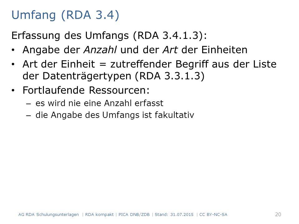 Umfang (RDA 3.4) Erfassung des Umfangs (RDA 3.4.1.3): Angabe der Anzahl und der Art der Einheiten Art der Einheit = zutreffender Begriff aus der Liste der Datenträgertypen (RDA 3.3.1.3) Fortlaufende Ressourcen: – es wird nie eine Anzahl erfasst – die Angabe des Umfangs ist fakultativ 20 AG RDA Schulungsunterlagen | RDA kompakt | PICA DNB/ZDB | Stand: 31.07.2015 | CC BY-NC-SA