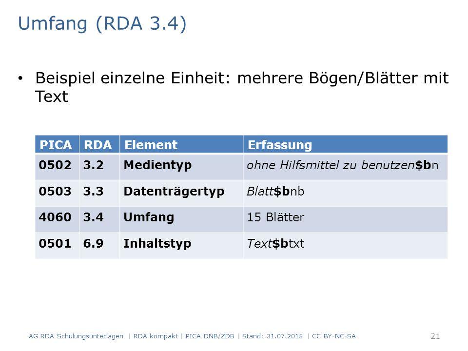 Umfang (RDA 3.4) Beispiel einzelne Einheit: mehrere Bögen/Blätter mit Text PICARDAElementErfassung 05023.2Medientypohne Hilfsmittel zu benutzen$bn 05033.3DatenträgertypBlatt$bnb 40603.4Umfang15 Blätter 05016.9InhaltstypText$btxt 21 AG RDA Schulungsunterlagen | RDA kompakt | PICA DNB/ZDB | Stand: 31.07.2015 | CC BY-NC-SA