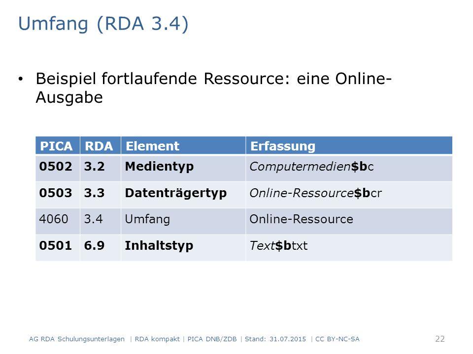 Umfang (RDA 3.4) Beispiel fortlaufende Ressource: eine Online- Ausgabe PICARDAElementErfassung 05023.2MedientypComputermedien$bc 05033.3DatenträgertypOnline-Ressource$bcr 40603.4UmfangOnline-Ressource 05016.9InhaltstypText$btxt 22 AG RDA Schulungsunterlagen | RDA kompakt | PICA DNB/ZDB | Stand: 31.07.2015 | CC BY-NC-SA