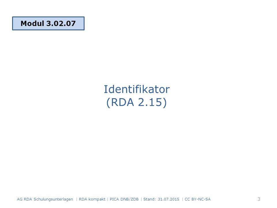 Identifikator (RDA 2.15) Modul 3.02.07 3 AG RDA Schulungsunterlagen | RDA kompakt | PICA DNB/ZDB | Stand: 31.07.2015 | CC BY-NC-SA