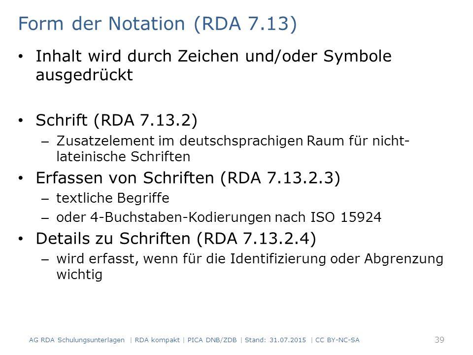 Form der Notation (RDA 7.13) Inhalt wird durch Zeichen und/oder Symbole ausgedrückt Schrift (RDA 7.13.2) – Zusatzelement im deutschsprachigen Raum für nicht- lateinische Schriften Erfassen von Schriften (RDA 7.13.2.3) – textliche Begriffe – oder 4-Buchstaben-Kodierungen nach ISO 15924 Details zu Schriften (RDA 7.13.2.4) – wird erfasst, wenn für die Identifizierung oder Abgrenzung wichtig AG RDA Schulungsunterlagen | RDA kompakt | PICA DNB/ZDB | Stand: 31.07.2015 | CC BY-NC-SA 39