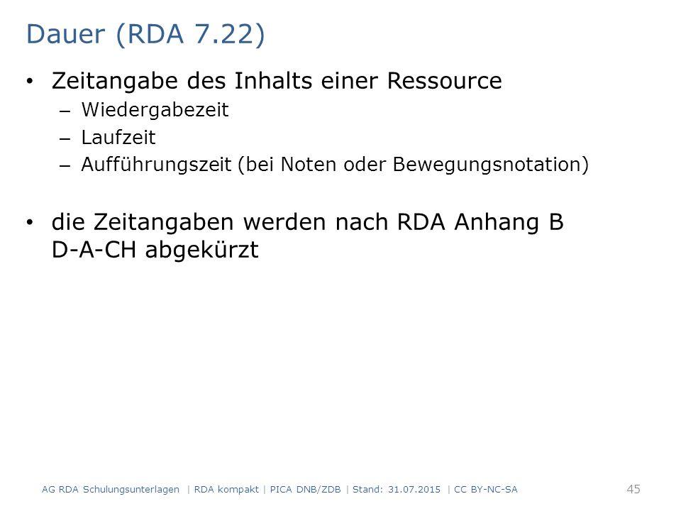 Dauer (RDA 7.22) Zeitangabe des Inhalts einer Ressource – Wiedergabezeit – Laufzeit – Aufführungszeit (bei Noten oder Bewegungsnotation) die Zeitangaben werden nach RDA Anhang B D-A-CH abgekürzt 45 AG RDA Schulungsunterlagen | RDA kompakt | PICA DNB/ZDB | Stand: 31.07.2015 | CC BY-NC-SA