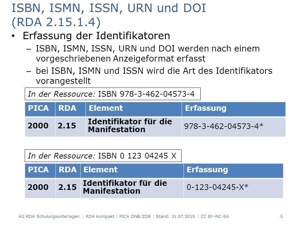 ISBN, ISMN, ISSN, URN und DOI (RDA 2.15.1.4) Erfassung der Identifikatoren – ISBN, ISMN, ISSN, URN und DOI werden nach einem vorgeschriebenen Anzeigeformat erfasst – bei ISBN, ISMN und ISSN wird die Art des Identifikators vorangestellt PICARDAElementErfassung 20002.15 Identifikator für die Manifestation 978-3-462-04573-4* PICARDAElementErfassung 20002.15 Identifikator für die Manifestation 0-123-04245-X* In der Ressource: ISBN 978-3-462-04573-4 In der Ressource: ISBN 0 123 04245 X 6 AG RDA Schulungsunterlagen | RDA kompakt | PICA DNB/ZDB | Stand: 31.07.2015 | CC BY-NC-SA