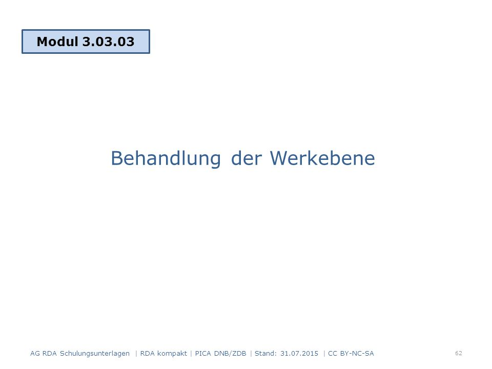 Behandlung der Werkebene Modul 3.03.03 62 AG RDA Schulungsunterlagen | RDA kompakt | PICA DNB/ZDB | Stand: 31.07.2015 | CC BY-NC-SA