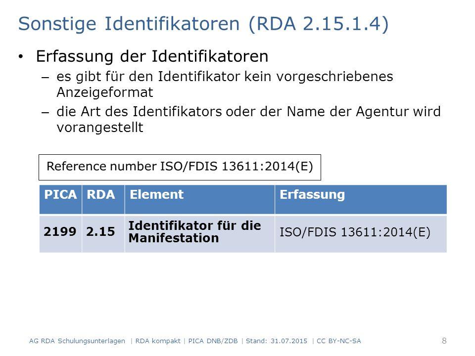 Sonstige Identifikatoren (RDA 2.15.1.4) Erfassung der Identifikatoren – es gibt für den Identifikator kein vorgeschriebenes Anzeigeformat – die Art des Identifikators oder der Name der Agentur wird vorangestellt PICARDAElementErfassung 21992.15 Identifikator für die Manifestation ISO/FDIS 13611:2014(E) 8 AG RDA Schulungsunterlagen | RDA kompakt | PICA DNB/ZDB | Stand: 31.07.2015 | CC BY-NC-SA