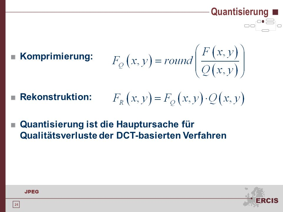 24 JPEG Komprimierung: Rekonstruktion: Quantisierung ist die Hauptursache für Qualitätsverluste der DCT-basierten Verfahren Quantisierung