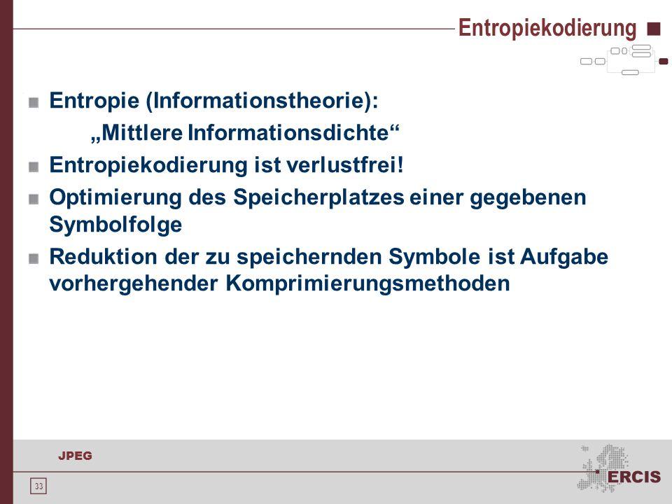 """33 JPEG Entropiekodierung Entropie (Informationstheorie): """"Mittlere Informationsdichte"""" Entropiekodierung ist verlustfrei! Optimierung des Speicherpla"""