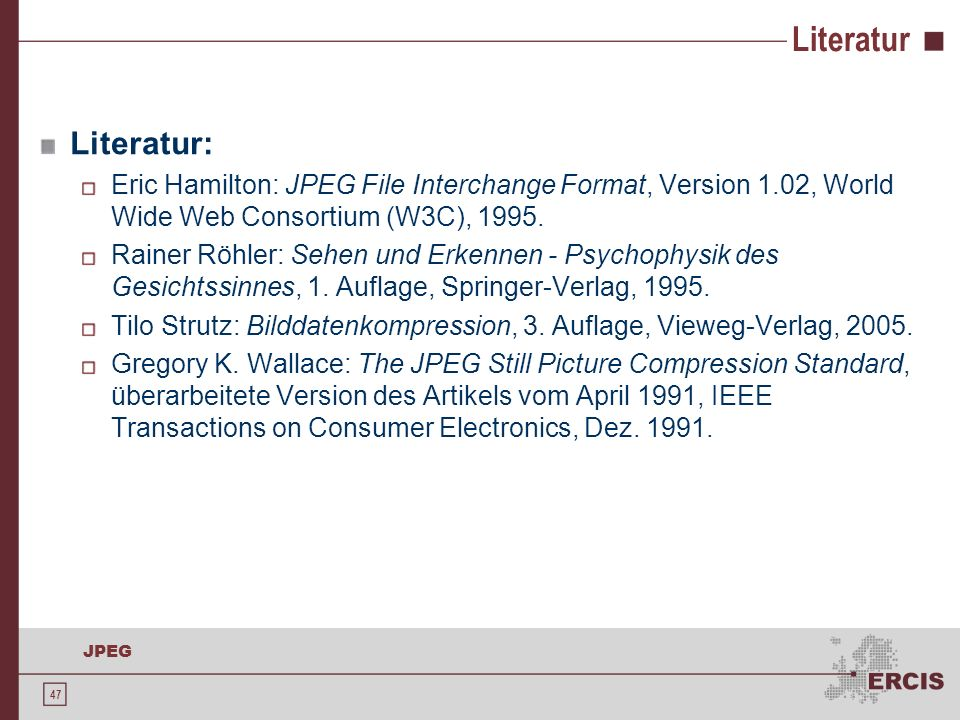 47 JPEG Literatur Literatur: Eric Hamilton: JPEG File Interchange Format, Version 1.02, World Wide Web Consortium (W3C), 1995. Rainer Röhler: Sehen un
