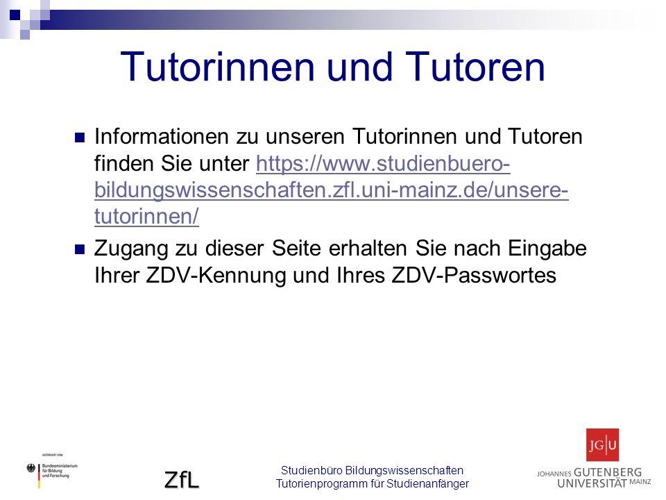 ZfL Tutorinnen und Tutoren Studienbüro Bildungswissenschaften Tutorienprogramm für Studienanfänger Informationen zu unseren Tutorinnen und Tutoren finden Sie unter https://www.studienbuero- bildungswissenschaften.zfl.uni-mainz.de/unsere- tutorinnen/https://www.studienbuero- bildungswissenschaften.zfl.uni-mainz.de/unsere- tutorinnen/ Zugang zu dieser Seite erhalten Sie nach Eingabe Ihrer ZDV-Kennung und Ihres ZDV-Passwortes