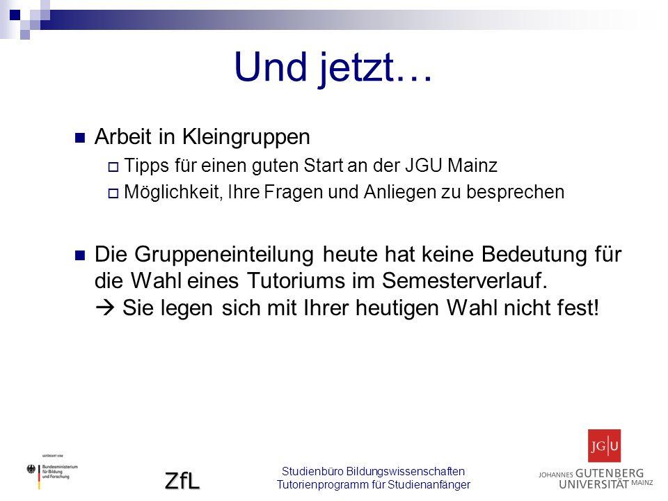 ZfL Und jetzt… Arbeit in Kleingruppen  Tipps für einen guten Start an der JGU Mainz  Möglichkeit, Ihre Fragen und Anliegen zu besprechen Die Gruppeneinteilung heute hat keine Bedeutung für die Wahl eines Tutoriums im Semesterverlauf.