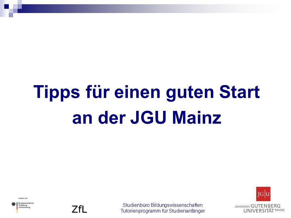 ZfL Tipps für einen guten Start an der JGU Mainz Studienbüro Bildungswissenschaften Tutorienprogramm für Studienanfänger
