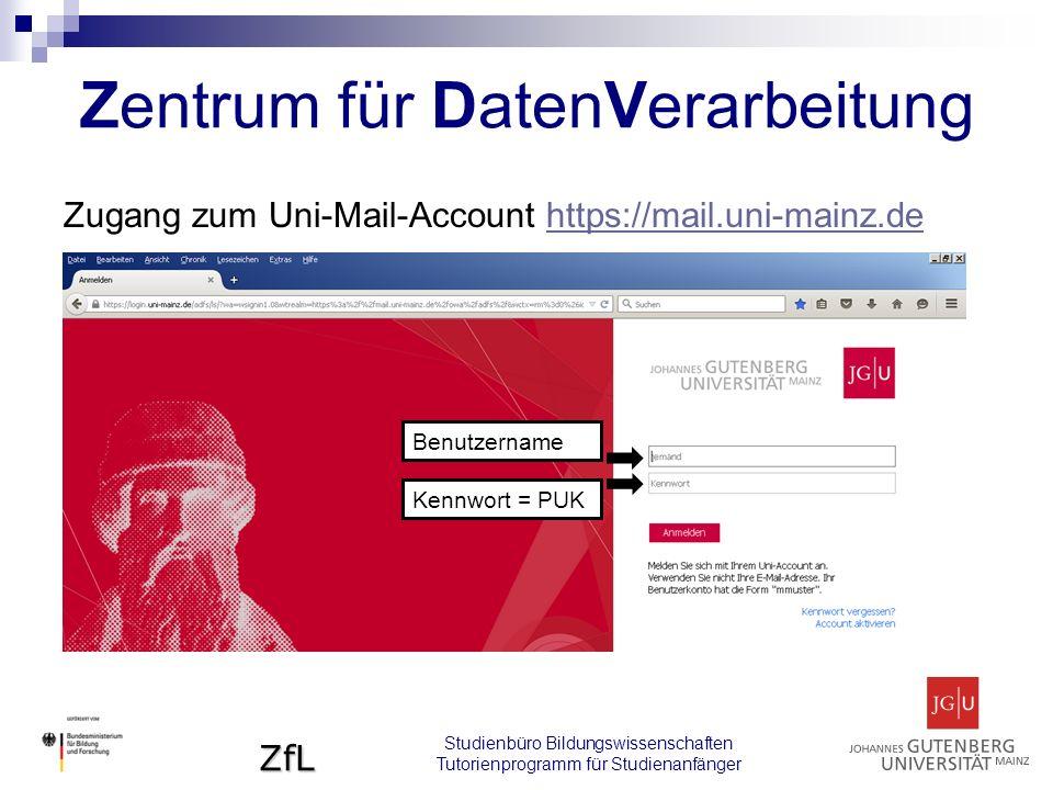 ZfL Zugang zum Uni-Mail-Account https://mail.uni-mainz.dehttps://mail.uni-mainz.de Zentrum für DatenVerarbeitung Studienbüro Bildungswissenschaften Tutorienprogramm für Studienanfänger Benutzername Kennwort = PUK