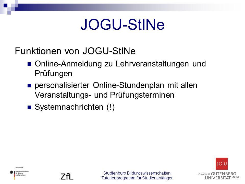 ZfL Studienbüro Bildungswissenschaften Tutorienprogramm für Studienanfänger JOGU-StINe Funktionen von JOGU-StINe Online-Anmeldung zu Lehrveranstaltungen und Prüfungen personalisierter Online-Stundenplan mit allen Veranstaltungs- und Prüfungsterminen Systemnachrichten (!)