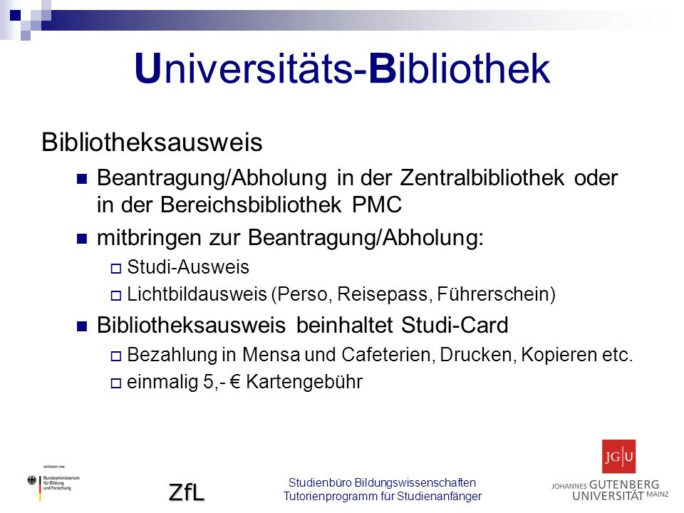 ZfL Bibliotheksausweis Beantragung/Abholung in der Zentralbibliothek oder in der Bereichsbibliothek PMC mitbringen zur Beantragung/Abholung:  Studi-Ausweis  Lichtbildausweis (Perso, Reisepass, Führerschein) Bibliotheksausweis beinhaltet Studi-Card  Bezahlung in Mensa und Cafeterien, Drucken, Kopieren etc.
