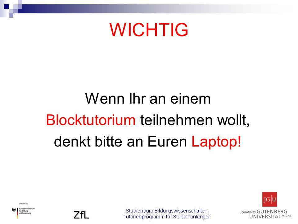 ZfL WICHTIG Wenn Ihr an einem Blocktutorium teilnehmen wollt, denkt bitte an Euren Laptop.