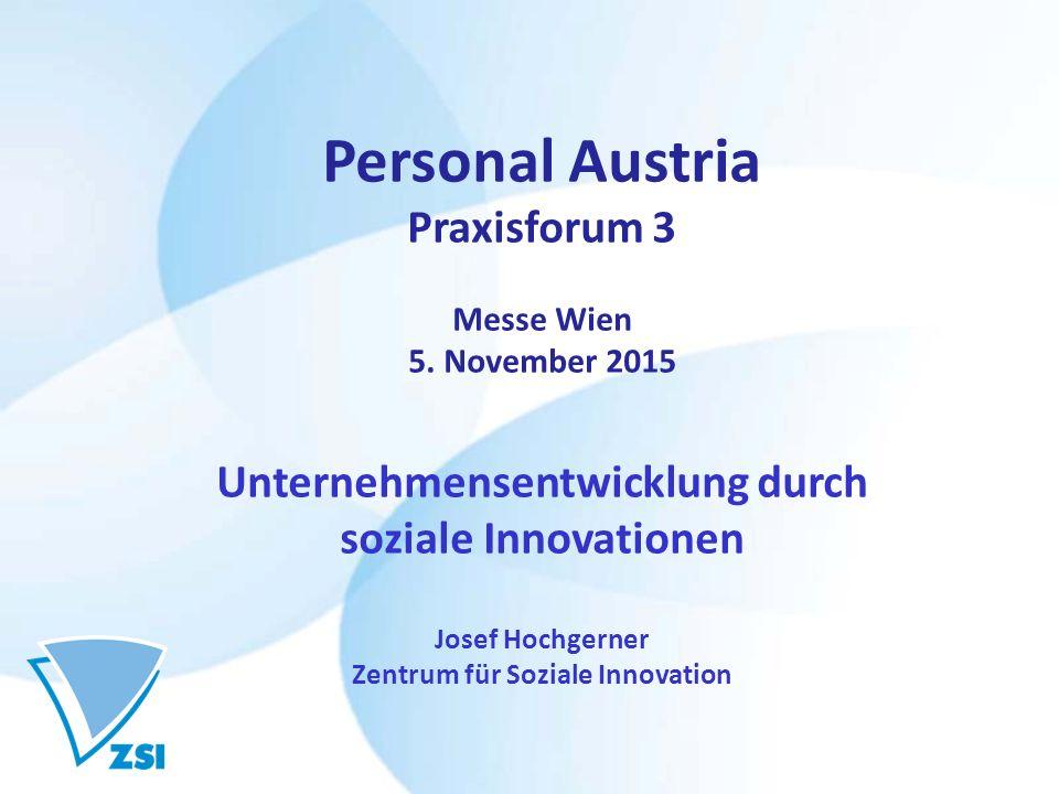 Personal Austria Praxisforum 3 Messe Wien 5. November 2015 Unternehmensentwicklung durch soziale Innovationen Josef Hochgerner Zentrum für Soziale Inn