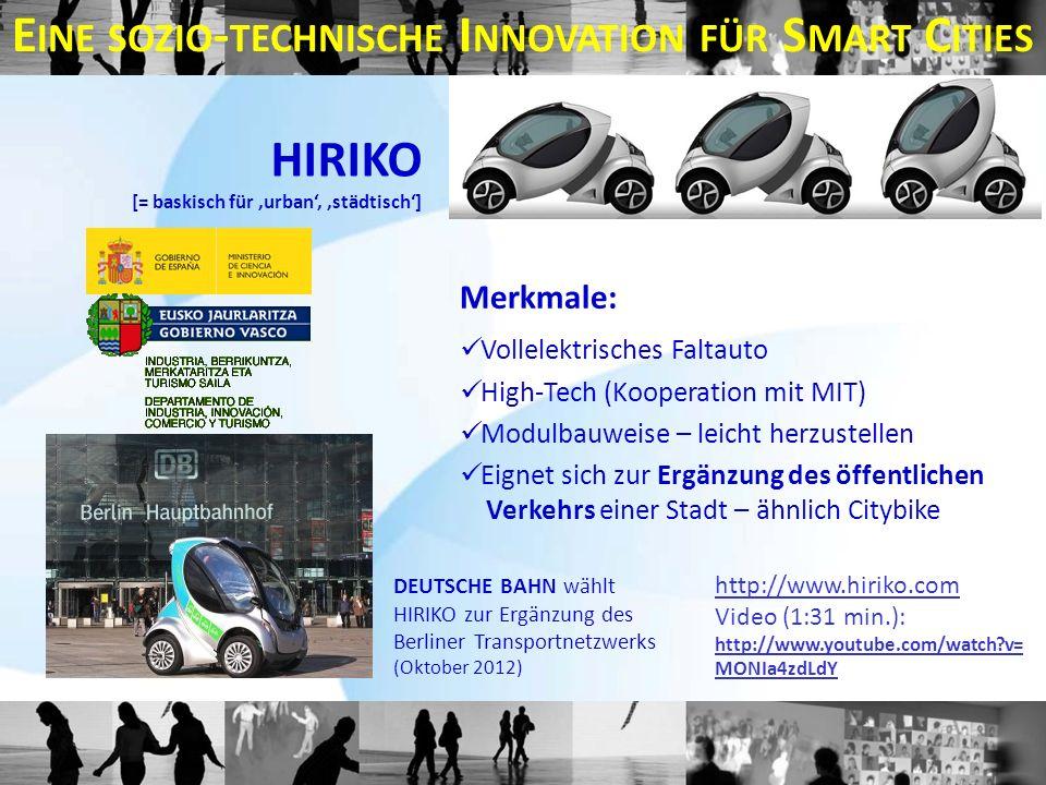 E INE SOZIO - TECHNISCHE I NNOVATION FÜR S MART C ITIES DEUTSCHE BAHN wählt HIRIKO zur Ergänzung des Berliner Transportnetzwerks (Oktober 2012) HIRIKO [= baskisch für 'urban', 'städtisch'] Merkmale: Vollelektrisches Faltauto High-Tech (Kooperation mit MIT) Modulbauweise – leicht herzustellen Eignet sich zur Ergänzung des öffentlichen Verkehrs einer Stadt – ähnlich Citybike http://www.hiriko.com Video (1:31 min.): http://www.youtube.com/watch v= MONIa4zdLdY