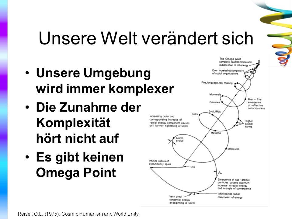 Unsere Welt verändert sich Unsere Umgebung wird immer komplexer Die Zunahme der Komplexität hört nicht auf Es gibt keinen Omega Point Reiser, O.L. (19