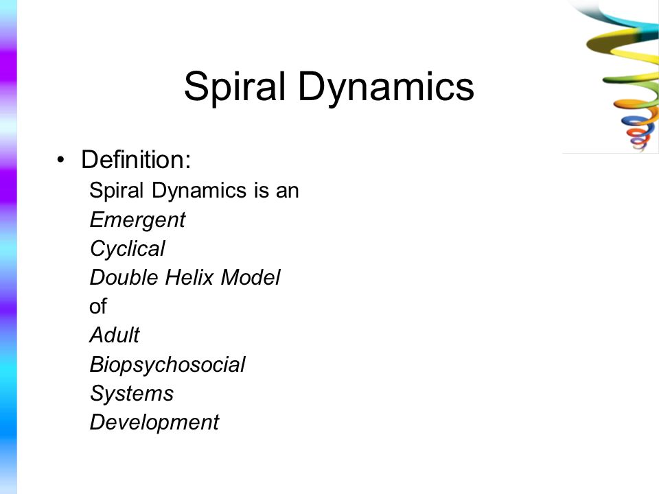Spiral Dynamics Definition: Spiral Dynamics is an Emergent Cyclical Double Helix Model of Adult Biopsychosocial Systems Development
