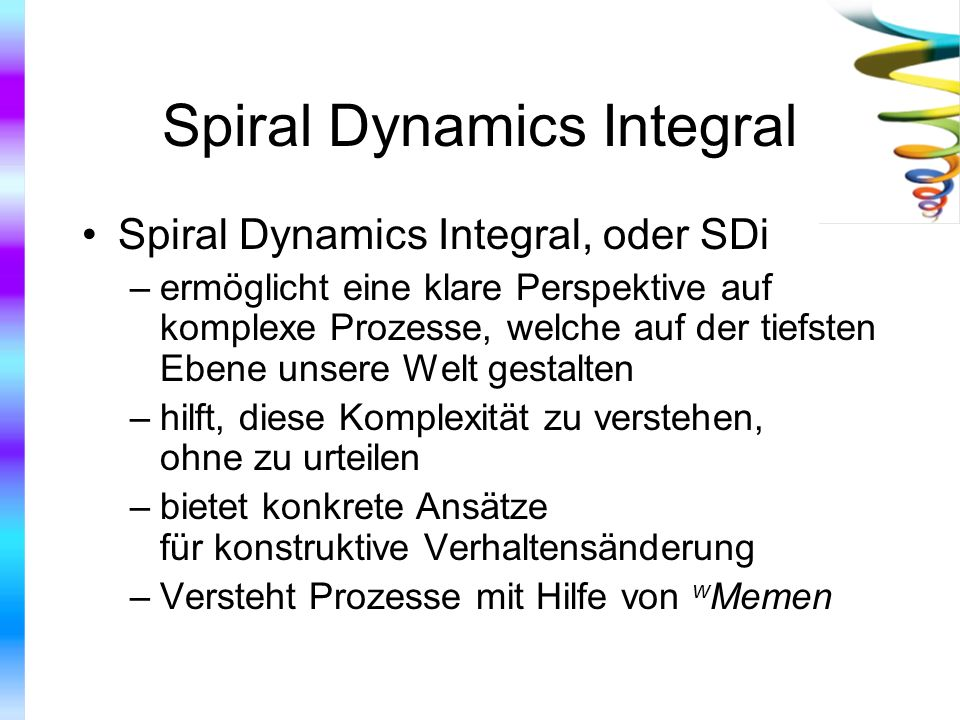 Spiral Dynamics Integral Spiral Dynamics Integral, oder SDi –ermöglicht eine klare Perspektive auf komplexe Prozesse, welche auf der tiefsten Ebene un