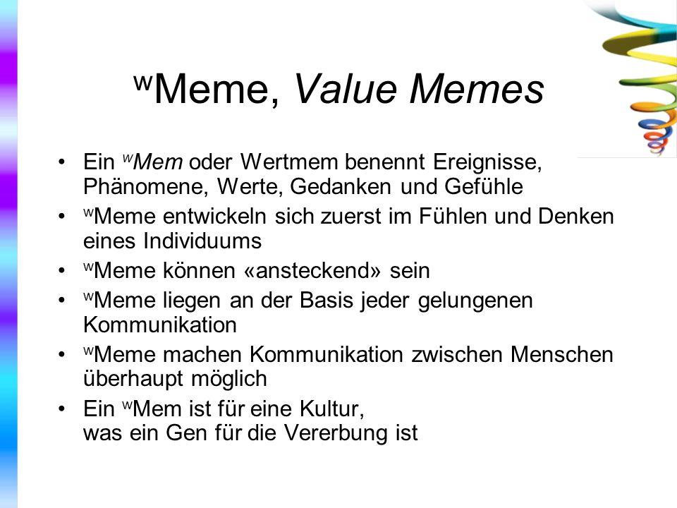 w Meme, Value Memes Ein w Mem oder Wertmem benennt Ereignisse, Phänomene, Werte, Gedanken und Gefühle w Meme entwickeln sich zuerst im Fühlen und Denk