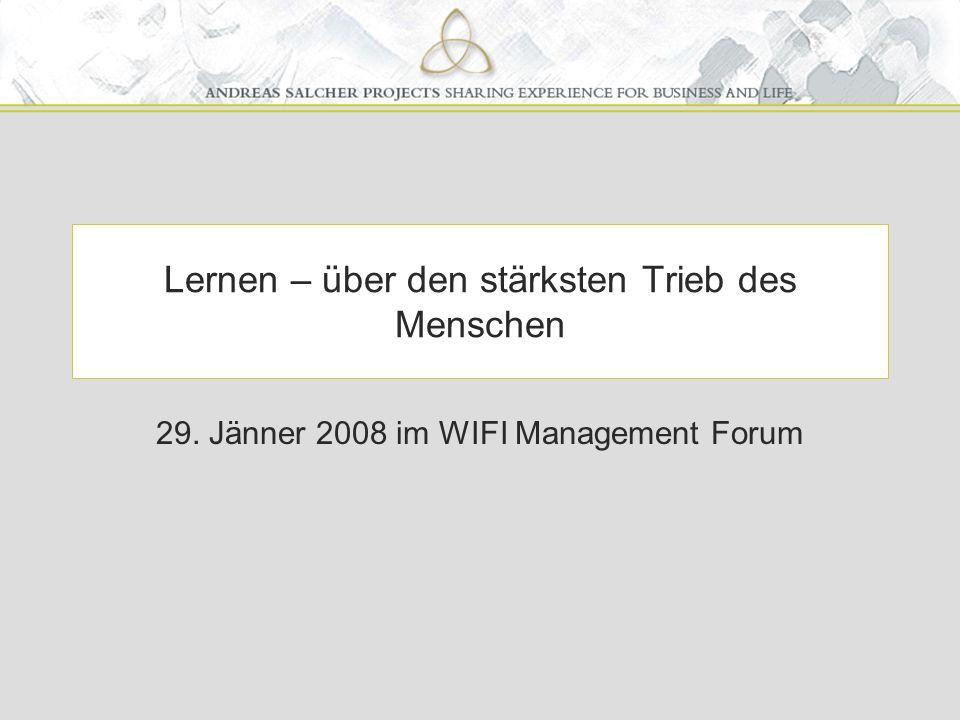 Lernen – über den stärksten Trieb des Menschen 29. Jänner 2008 im WIFI Management Forum