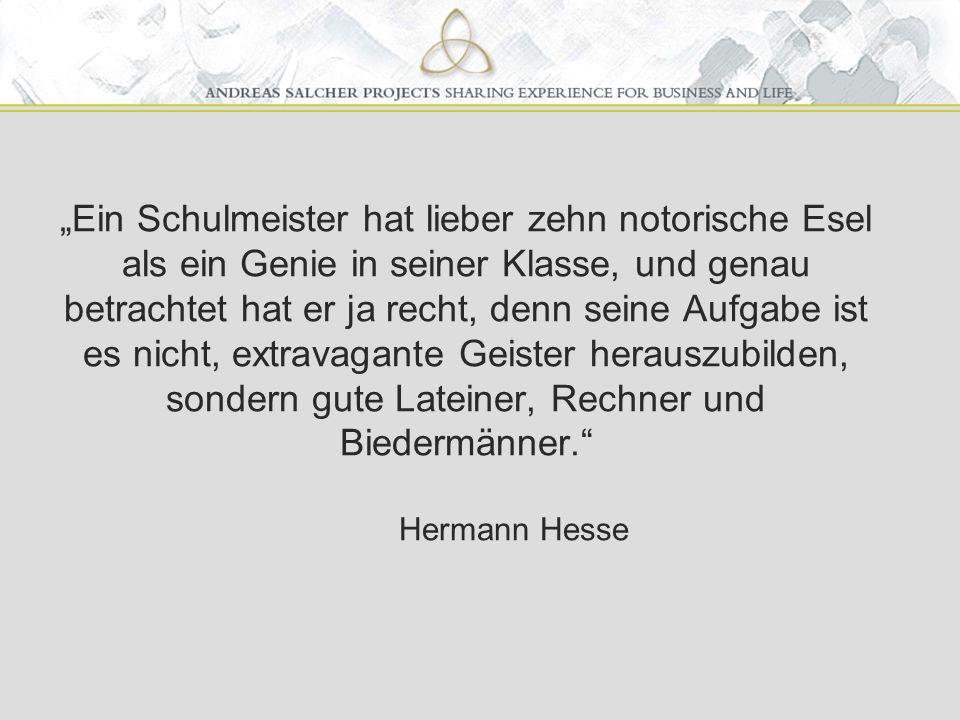 """""""Ein Schulmeister hat lieber zehn notorische Esel als ein Genie in seiner Klasse, und genau betrachtet hat er ja recht, denn seine Aufgabe ist es nicht, extravagante Geister herauszubilden, sondern gute Lateiner, Rechner und Biedermänner. Hermann Hesse"""