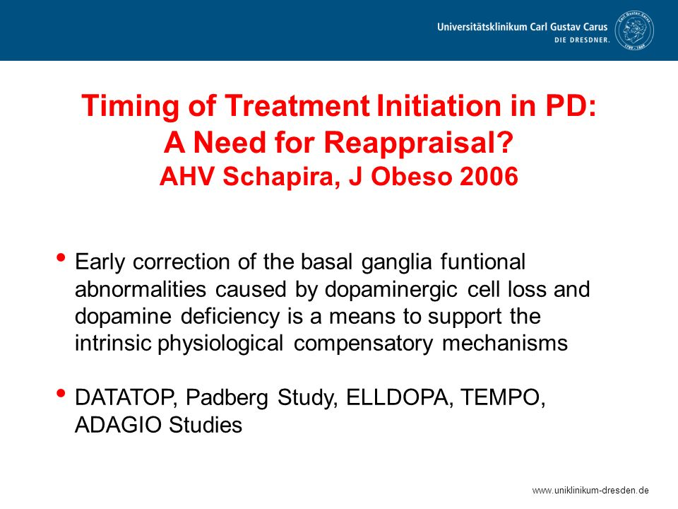 www.uniklinikum-dresden.de Timing of Treatment Initiation in PD: A Need for Reappraisal? AHV Schapira, J Obeso 2006 Early correction of the basal gang