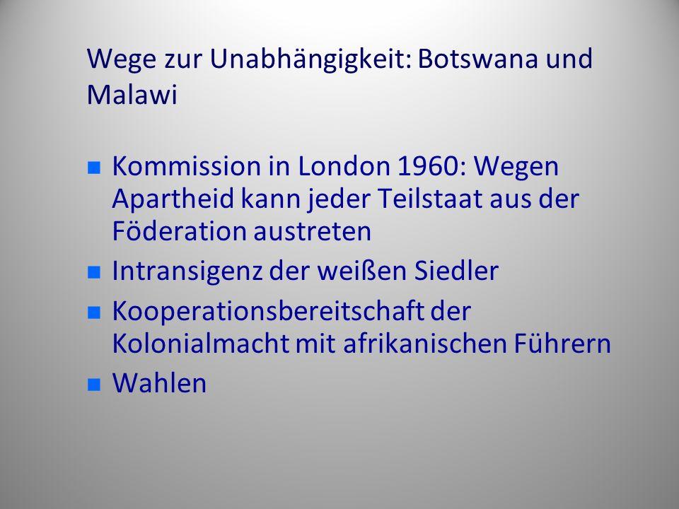 Wege zur Unabhängigkeit: Botswana und Malawi Kommission in London 1960: Wegen Apartheid kann jeder Teilstaat aus der Föderation austreten Intransigenz der weißen Siedler Kooperationsbereitschaft der Kolonialmacht mit afrikanischen Führern Wahlen