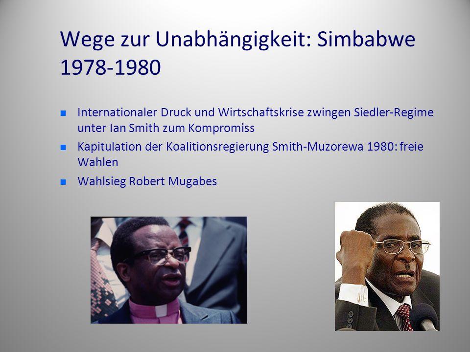 Wege zur Unabhängigkeit: Simbabwe 1978-1980 Internationaler Druck und Wirtschaftskrise zwingen Siedler-Regime unter Ian Smith zum Kompromiss Kapitulation der Koalitionsregierung Smith-Muzorewa 1980: freie Wahlen Wahlsieg Robert Mugabes