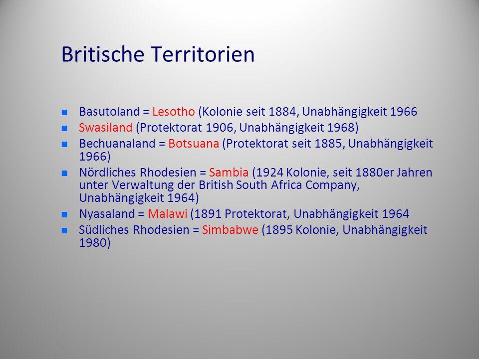 Britische Territorien Basutoland = Lesotho (Kolonie seit 1884, Unabhängigkeit 1966 Swasiland (Protektorat 1906, Unabhängigkeit 1968) Bechuanaland = Botsuana (Protektorat seit 1885, Unabhängigkeit 1966) Nördliches Rhodesien = Sambia (1924 Kolonie, seit 1880er Jahren unter Verwaltung der British South Africa Company, Unabhängigkeit 1964) Nyasaland = Malawi (1891 Protektorat, Unabhängigkeit 1964 Südliches Rhodesien = Simbabwe (1895 Kolonie, Unabhängigkeit 1980)