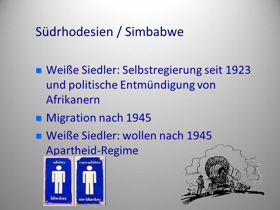 Südrhodesien / Simbabwe Weiße Siedler: Selbstregierung seit 1923 und politische Entmündigung von Afrikanern Migration nach 1945 Weiße Siedler: wollen nach 1945 Apartheid-Regime
