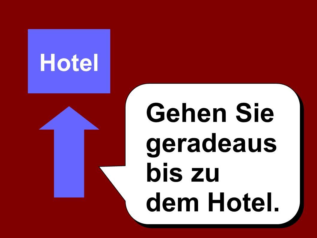 Gehen Sie geradeaus bis zu dem Hotel. Hotel
