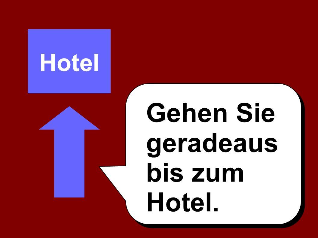 Gehen Sie geradeaus bis zum Hotel. Hotel