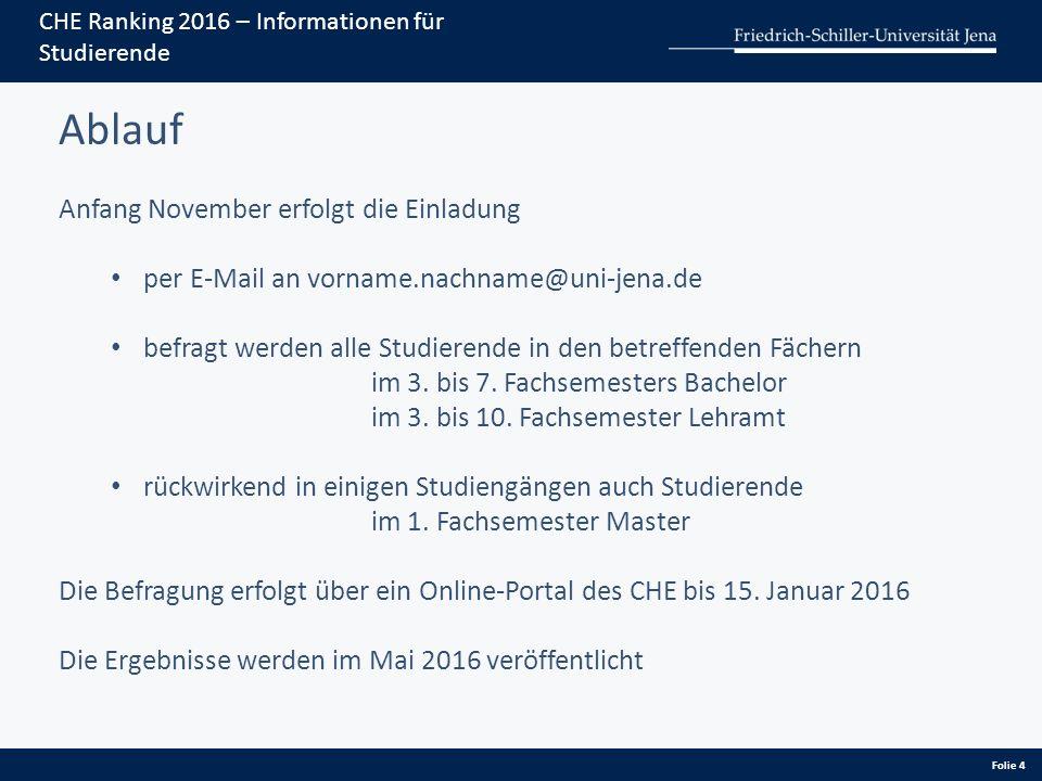 Folie 4 CHE Ranking 2016 – Informationen für Studierende Ablauf Anfang November erfolgt die Einladung per E-Mail an vorname.nachname@uni-jena.de befragt werden alle Studierende in den betreffenden Fächern im 3.