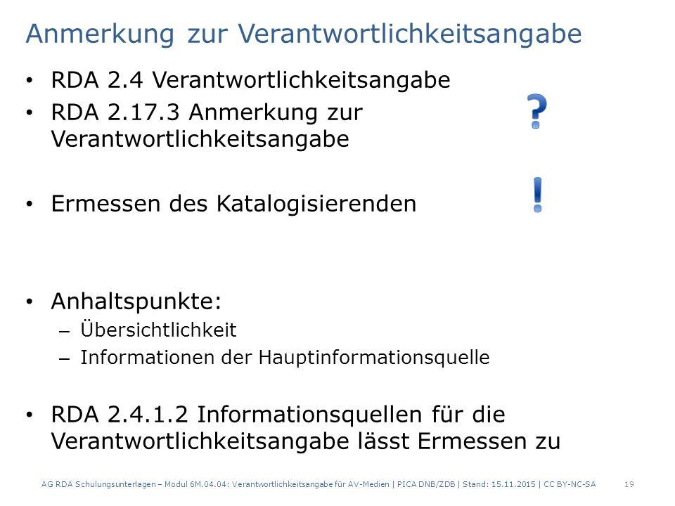 Anmerkung zur Verantwortlichkeitsangabe RDA 2.4 Verantwortlichkeitsangabe RDA 2.17.3 Anmerkung zur Verantwortlichkeitsangabe Ermessen des Katalogisierenden Anhaltspunkte: – Übersichtlichkeit – Informationen der Hauptinformationsquelle RDA 2.4.1.2 Informationsquellen für die Verantwortlichkeitsangabe lässt Ermessen zu AG RDA Schulungsunterlagen – Modul 6M.04.04: Verantwortlichkeitsangabe für AV-Medien | PICA DNB/ZDB | Stand: 15.11.2015 | CC BY-NC-SA 19
