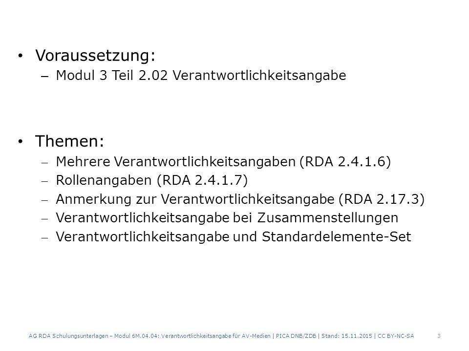 Voraussetzung: – Modul 3 Teil 2.02 Verantwortlichkeitsangabe Themen: Mehrere Verantwortlichkeitsangaben (RDA 2.4.1.6) Rollenangaben (RDA 2.4.1.7) Anmerkung zur Verantwortlichkeitsangabe (RDA 2.17.3) Verantwortlichkeitsangabe bei Zusammenstellungen Verantwortlichkeitsangabe und Standardelemente-Set AG RDA Schulungsunterlagen – Modul 6M.04.04: Verantwortlichkeitsangabe für AV-Medien | PICA DNB/ZDB | Stand: 15.11.2015 | CC BY-NC-SA 3