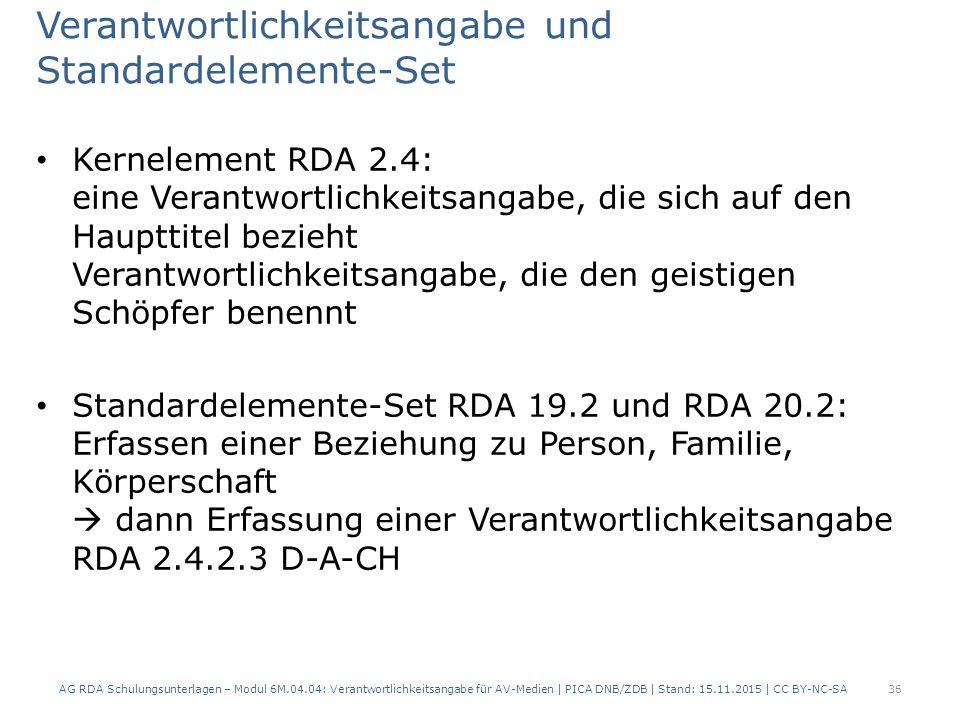 Verantwortlichkeitsangabe und Standardelemente-Set Kernelement RDA 2.4: eine Verantwortlichkeitsangabe, die sich auf den Haupttitel bezieht Verantwortlichkeitsangabe, die den geistigen Schöpfer benennt Standardelemente-Set RDA 19.2 und RDA 20.2: Erfassen einer Beziehung zu Person, Familie, Körperschaft  dann Erfassung einer Verantwortlichkeitsangabe RDA 2.4.2.3 D-A-CH AG RDA Schulungsunterlagen – Modul 6M.04.04: Verantwortlichkeitsangabe für AV-Medien | PICA DNB/ZDB | Stand: 15.11.2015 | CC BY-NC-SA 36