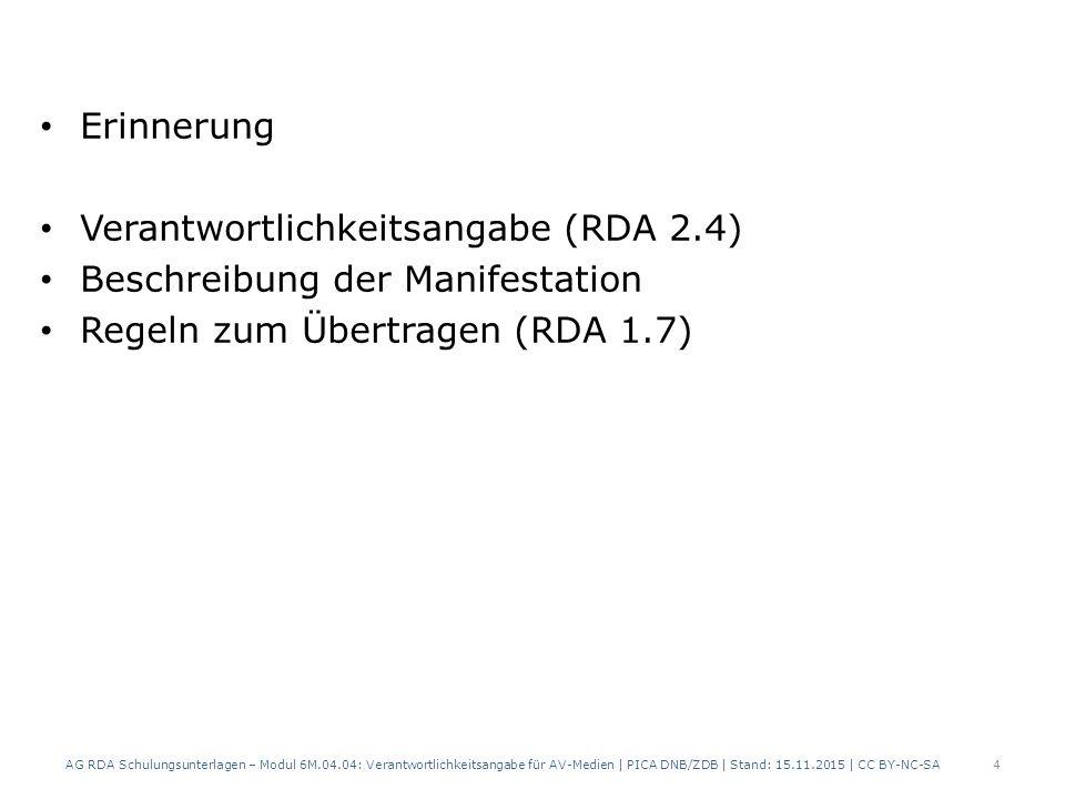 Erinnerung Verantwortlichkeitsangabe (RDA 2.4) Beschreibung der Manifestation Regeln zum Übertragen (RDA 1.7) AG RDA Schulungsunterlagen – Modul 6M.04.04: Verantwortlichkeitsangabe für AV-Medien | PICA DNB/ZDB | Stand: 15.11.2015 | CC BY-NC-SA 4