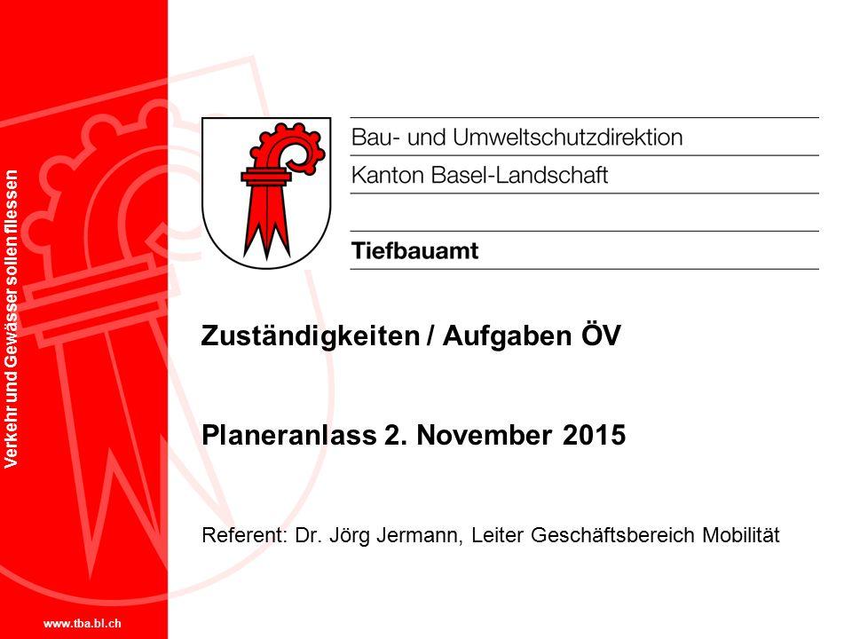 www.tba.bl.ch Verkehr und Gewässer sollen fliessen Zuständigkeiten / Aufgaben ÖV Planeranlass 2. November 2015 Referent: Dr. Jörg Jermann, Leiter Gesc