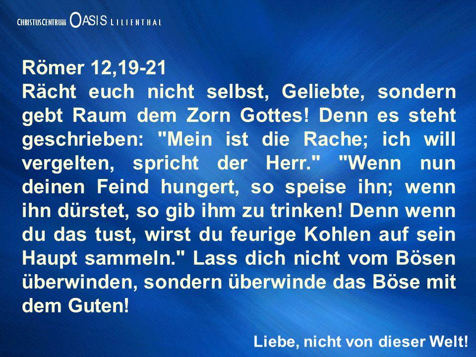 Liebe, nicht von dieser Welt! Römer 12,19-21 Rächt euch nicht selbst, Geliebte, sondern gebt Raum dem Zorn Gottes! Denn es steht geschrieben: