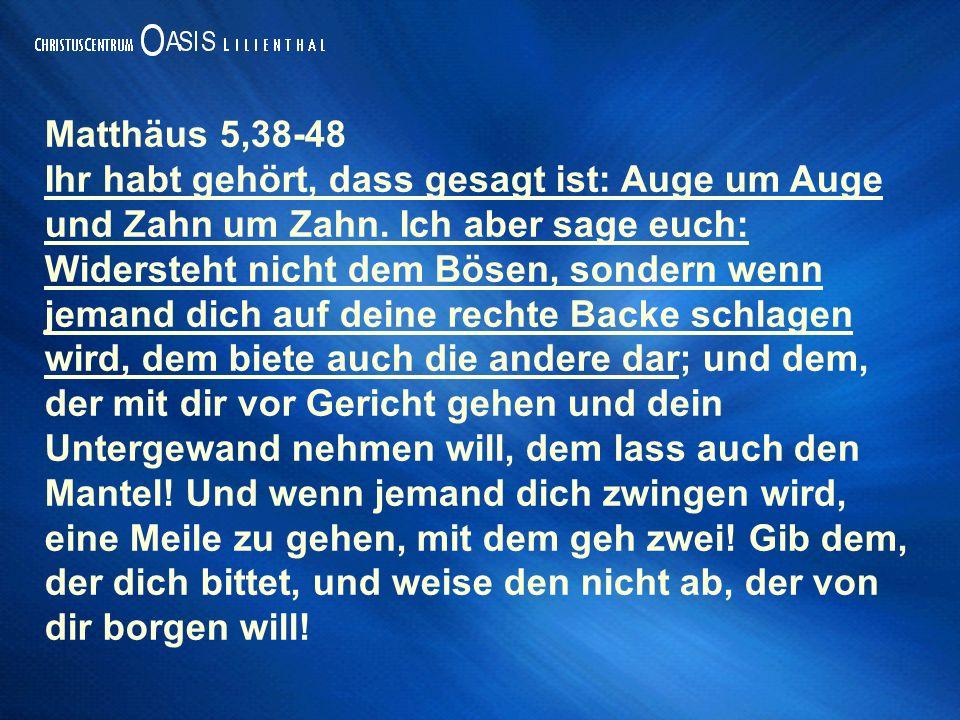 Matthäus 5,38-48 Ihr habt gehört, dass gesagt ist: Auge um Auge und Zahn um Zahn. Ich aber sage euch: Widersteht nicht dem Bösen, sondern wenn jemand