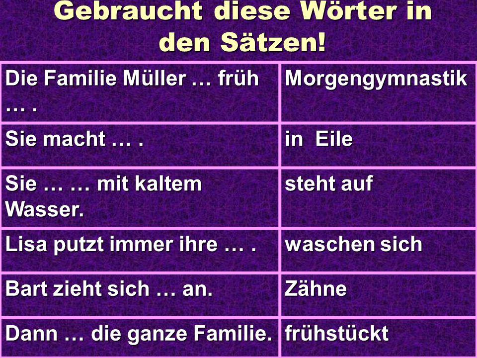 Gebraucht diese Wörter in den Sätzen! Die Familie Müller … früh …. Morgengymnastik Sie macht …. in Eile Sie … … mit kaltem Wasser. steht auf Lisa putz