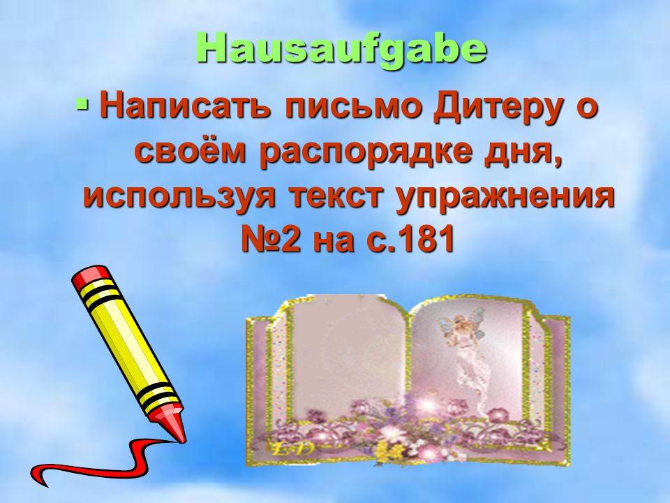 Hausaufgabe  Написать письмо Дитеру о своём распорядке дня, используя текст упражнения №2 на с.181
