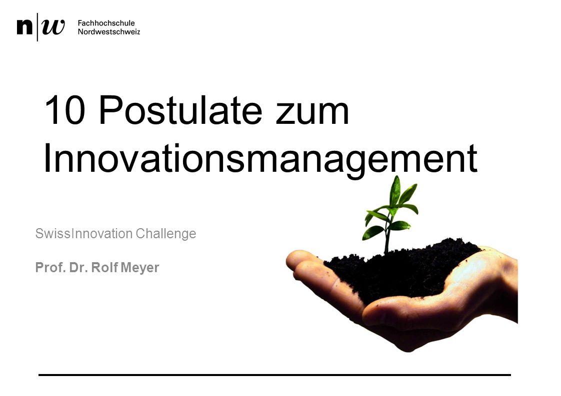 10 Postulate zum Innovationsmanagement SwissInnovation Challenge Prof. Dr. Rolf Meyer