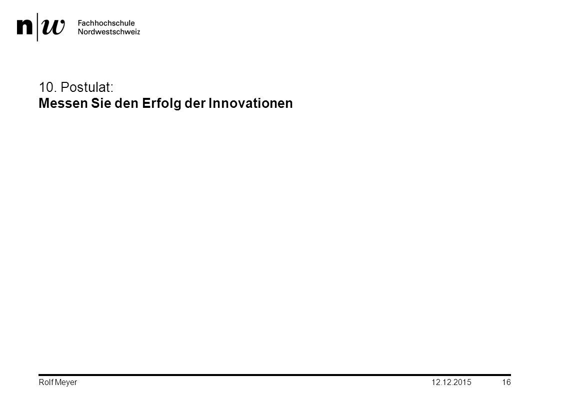 10. Postulat: Messen Sie den Erfolg der Innovationen 12.12.2015 16 Rolf Meyer