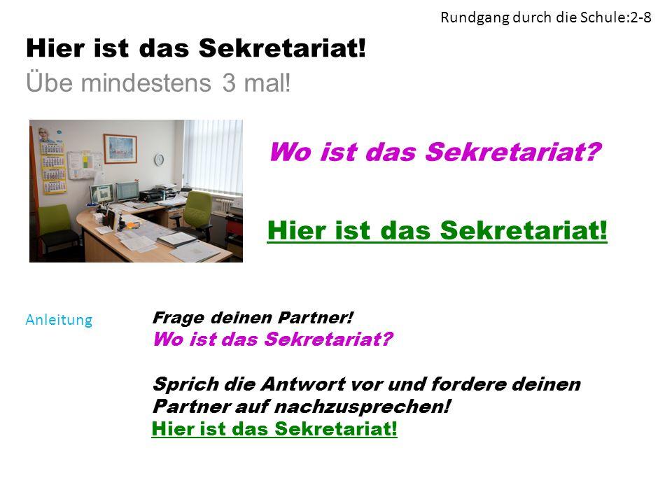 Übe mindestens 3 mal. Wo ist das Sekretariat. Hier ist das Sekretariat.
