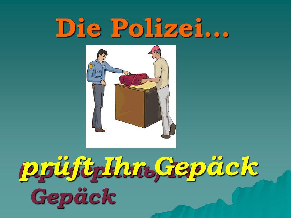 Die Polizei… (проверять) Ihr Gepäck prüft Ihr Gepäck