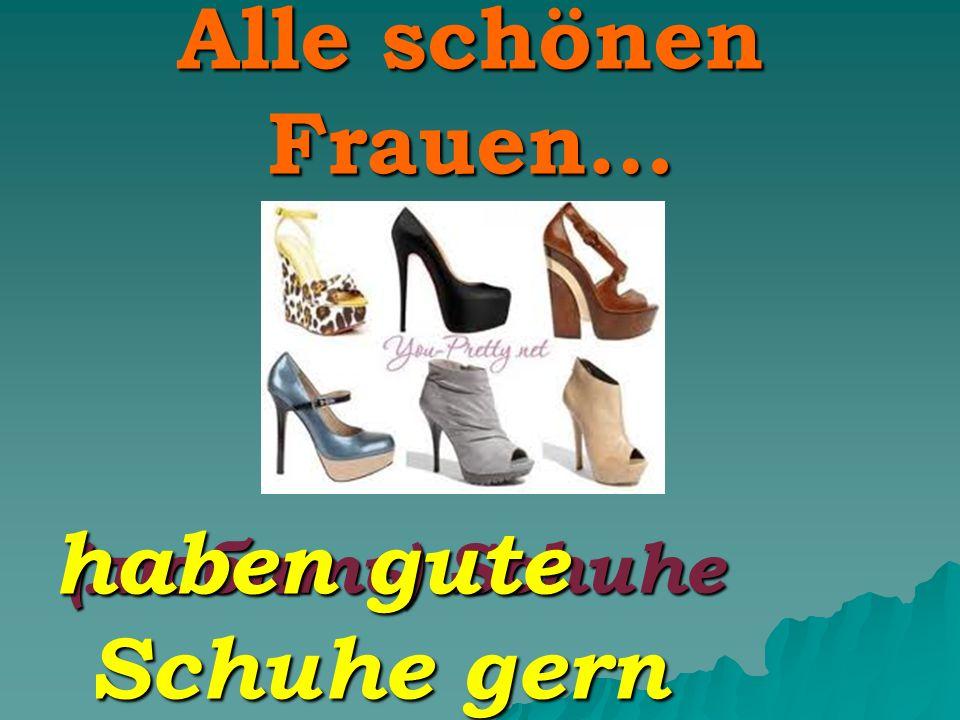 Alle schönen Frauen… (любить) Schuhe haben gute Schuhe gern